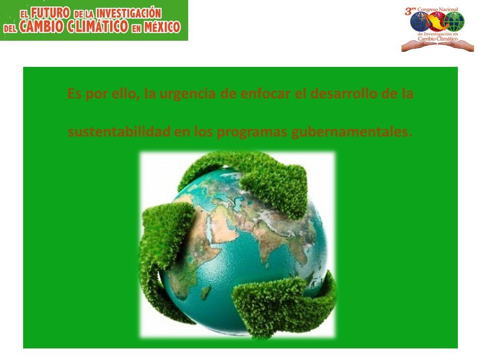 Es por ello, la urgencia de enfocar el desarrollo de la sustentabilidad en los programas gubernamentales.