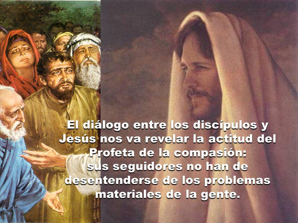El diálogo entre los discípulos y Jesús nos va revelar la actitud del Profeta de la compasión: sus seguidores no han de desentenderse de los problemas materiales de la gente.