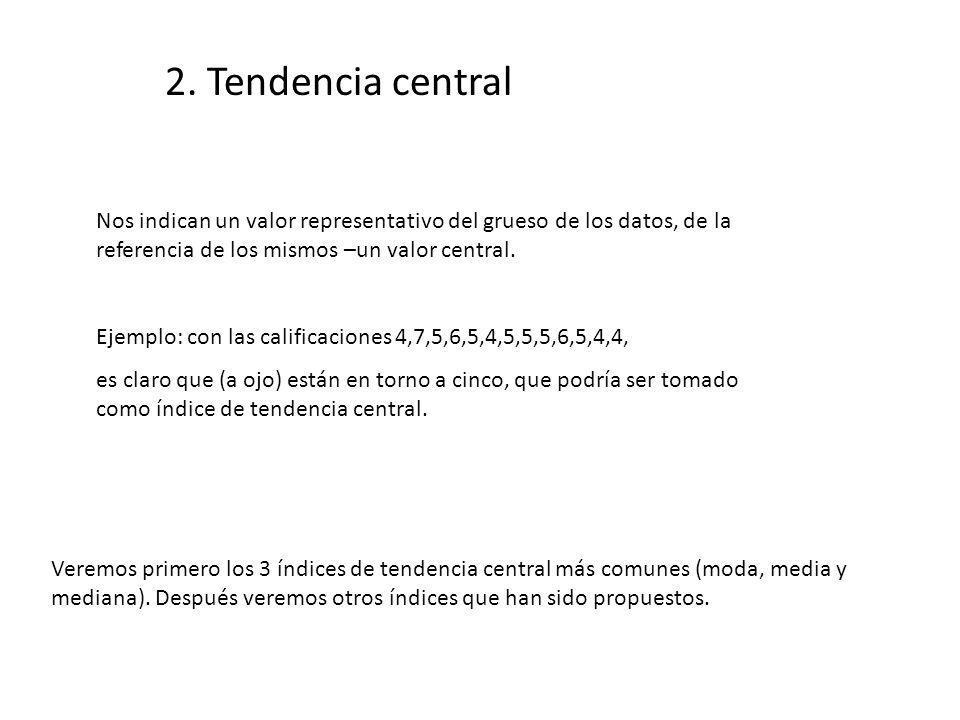 2. Tendencia central Nos indican un valor representativo del grueso de los datos, de la referencia de los mismos –un valor central.