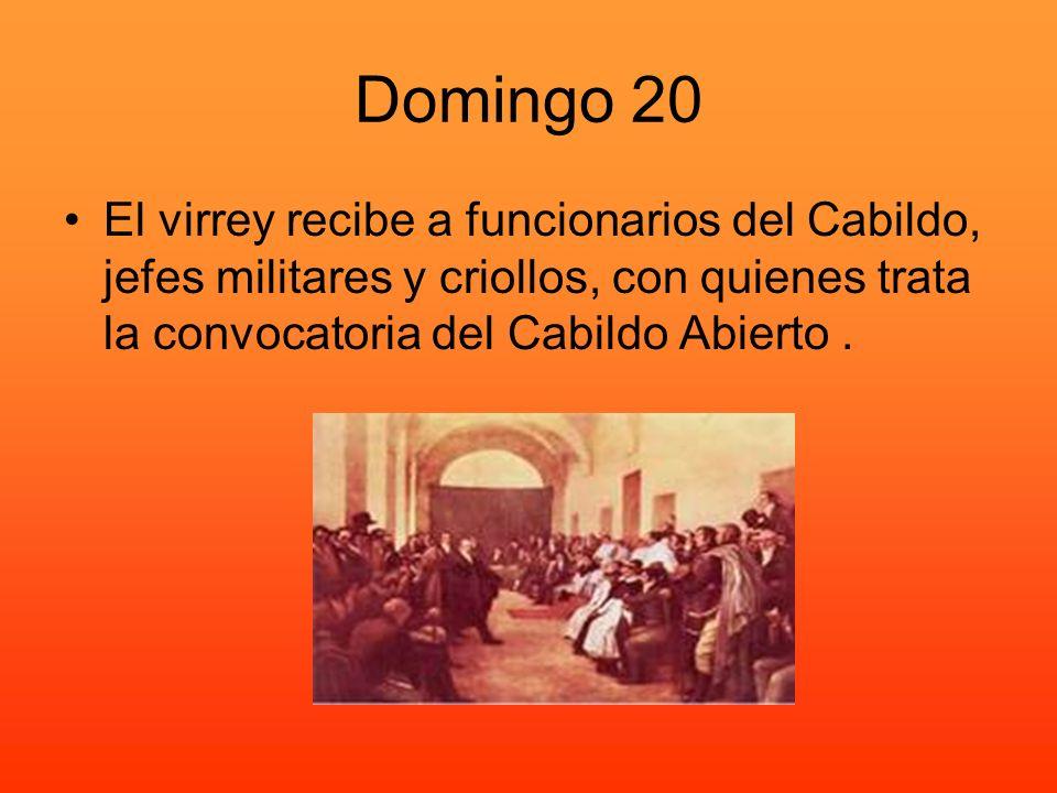 Domingo 20 El virrey recibe a funcionarios del Cabildo, jefes militares y criollos, con quienes trata la convocatoria del Cabildo Abierto .