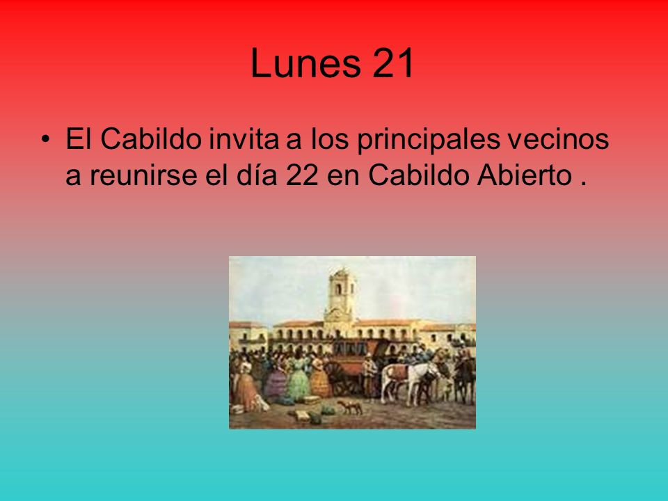 Lunes 21 El Cabildo invita a los principales vecinos a reunirse el día 22 en Cabildo Abierto .