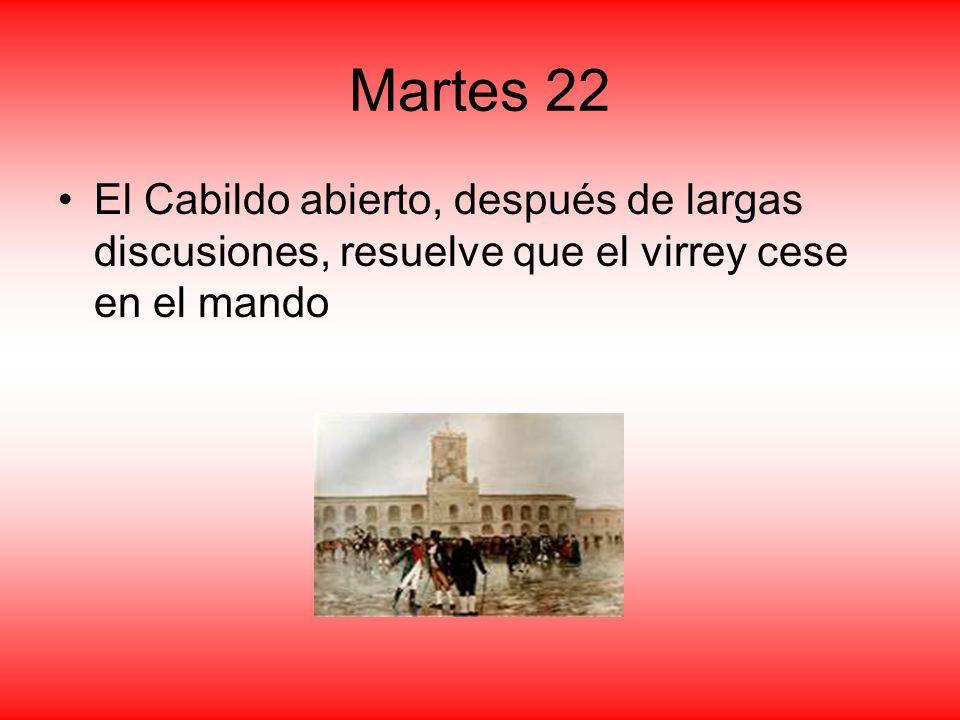 Martes 22 El Cabildo abierto, después de largas discusiones, resuelve que el virrey cese en el mando.