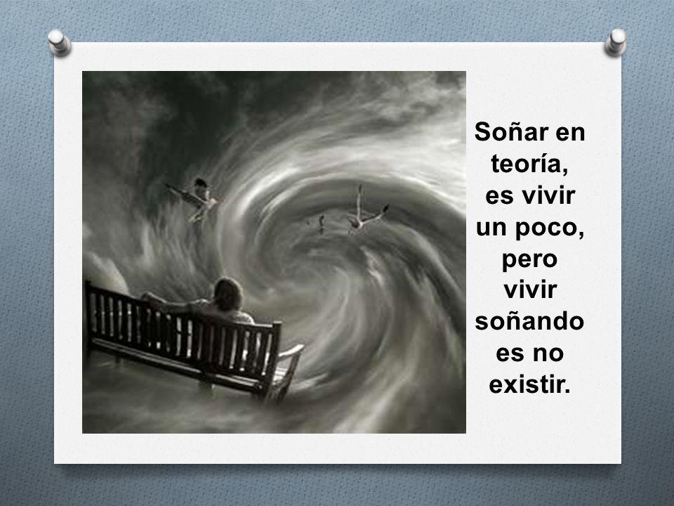Soñar en teoría, es vivir un poco, pero vivir soñando es no existir.