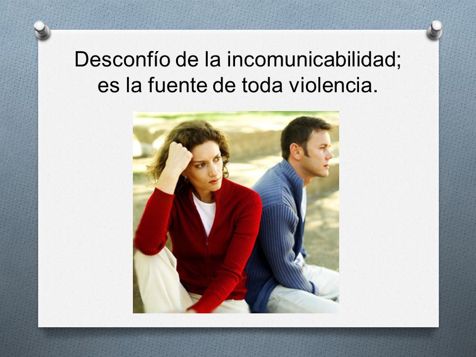 Desconfío de la incomunicabilidad; es la fuente de toda violencia.