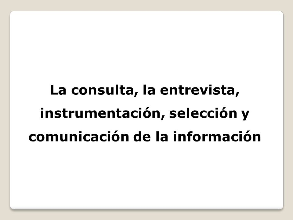 La consulta, la entrevista, instrumentación, selección y comunicación de la información