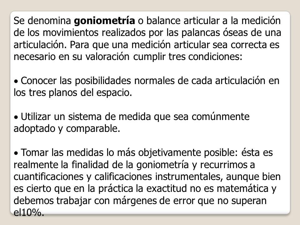 Se denomina goniometría o balance articular a la medición de los movimientos realizados por las palancas óseas de una articulación. Para que una medición articular sea correcta es necesario en su valoración cumplir tres condiciones: