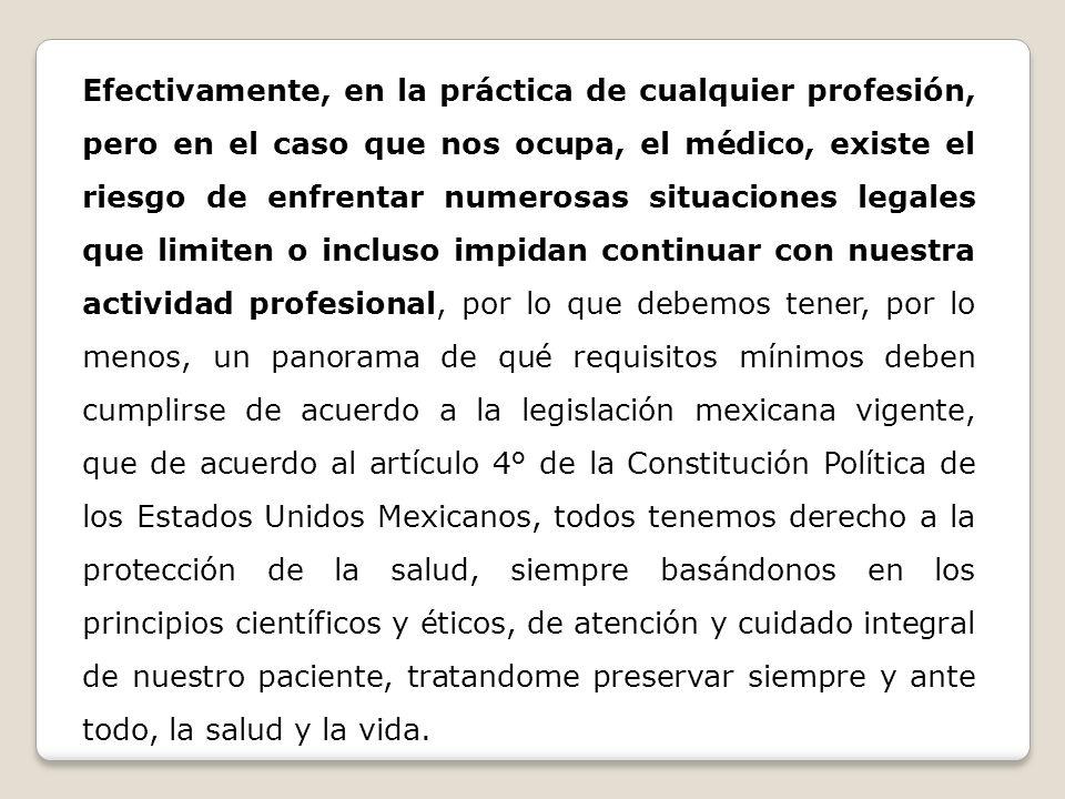 Efectivamente, en la práctica de cualquier profesión, pero en el caso que nos ocupa, el médico, existe el riesgo de enfrentar numerosas situaciones legales que limiten o incluso impidan continuar con nuestra actividad profesional, por lo que debemos tener, por lo menos, un panorama de qué requisitos mínimos deben cumplirse de acuerdo a la legislación mexicana vigente, que de acuerdo al artículo 4° de la Constitución Política de los Estados Unidos Mexicanos, todos tenemos derecho a la protección de la salud, siempre basándonos en los principios científicos y éticos, de atención y cuidado integral de nuestro paciente, tratandome preservar siempre y ante todo, la salud y la vida.