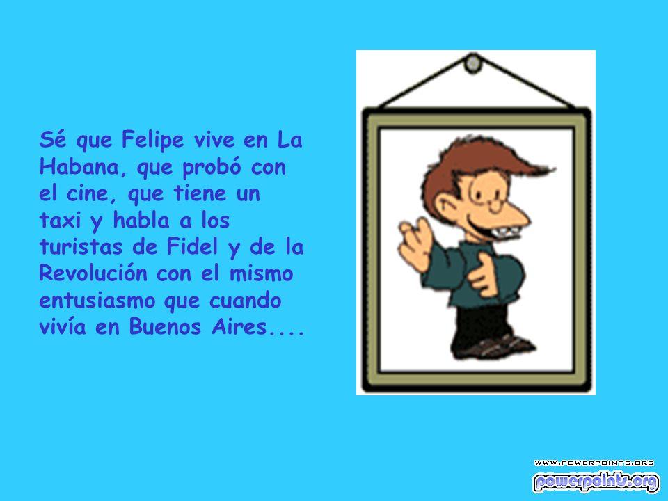 Sé que Felipe vive en La Habana, que probó con el cine, que tiene un taxi y habla a los turistas de Fidel y de la.