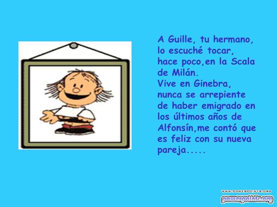A Guille, tu hermano, lo escuché tocar, hace poco,en la Scala de Milán.