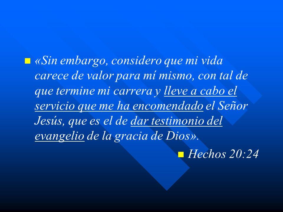 «Sin embargo, considero que mi vida carece de valor para mí mismo, con tal de que termine mi carrera y lleve a cabo el servicio que me ha encomendado el Señor Jesús, que es el de dar testimonio del evangelio de la gracia de Dios».