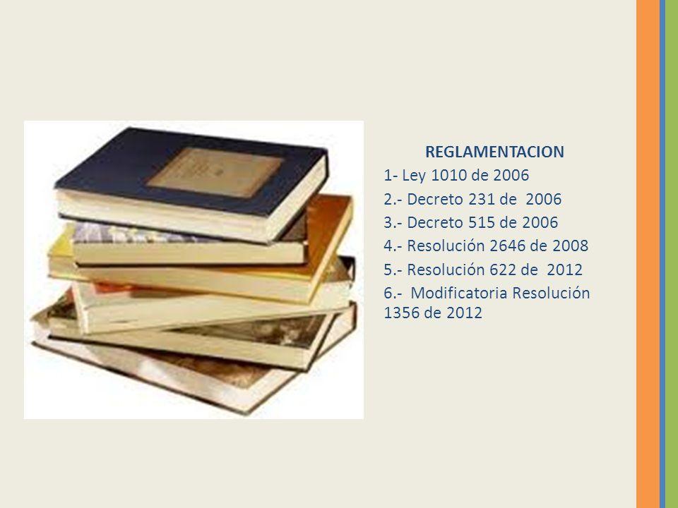 REGLAMENTACION 1- Ley 1010 de 2006. 2.- Decreto 231 de 2006. 3.- Decreto 515 de 2006. 4.- Resolución 2646 de 2008.