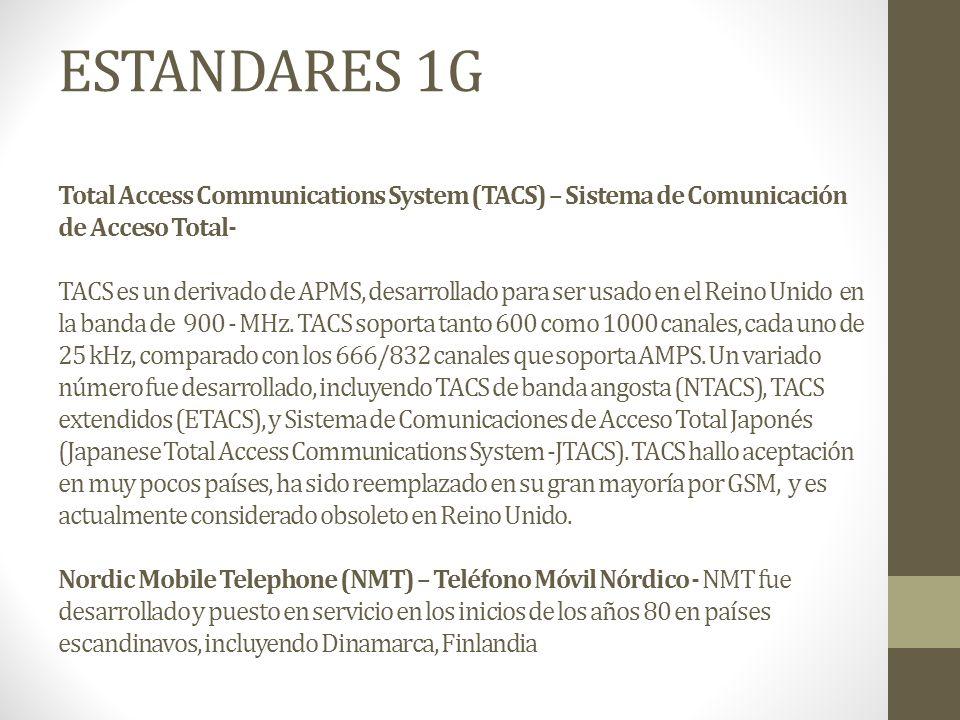 ESTANDARES 1G Total Access Communications System (TACS) – Sistema de Comunicación de Acceso Total- TACS es un derivado de APMS, desarrollado para ser usado en el Reino Unido en la banda de 900 - MHz. TACS soporta tanto 600 como 1000 canales, cada uno de 25 kHz, comparado con los 666/832 canales que soporta AMPS. Un variado número fue desarrollado, incluyendo TACS de banda angosta (NTACS), TACS extendidos (ETACS), y Sistema de Comunicaciones de Acceso Total Japonés (Japanese Total Access Communications System -JTACS). TACS hallo aceptación en muy pocos países, ha sido reemplazado en su gran mayoría por GSM, y es actualmente considerado obsoleto en Reino Unido. Nordic Mobile Telephone (NMT) – Teléfono Móvil Nórdico - NMT fue desarrollado y puesto en servicio en los inicios de los años 80 en países escandinavos, incluyendo Dinamarca, Finlandia