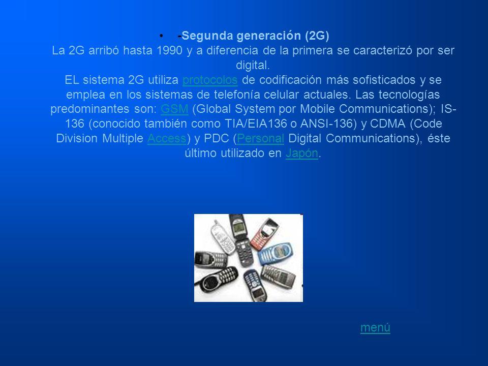 -Segunda generación (2G) La 2G arribó hasta 1990 y a diferencia de la primera se caracterizó por ser digital. EL sistema 2G utiliza protocolos de codificación más sofisticados y se emplea en los sistemas de telefonía celular actuales. Las tecnologías predominantes son: GSM (Global System por Mobile Communications); IS-136 (conocido también como TIA/EIA136 o ANSI-136) y CDMA (Code Division Multiple Access) y PDC (Personal Digital Communications), éste último utilizado en Japón.