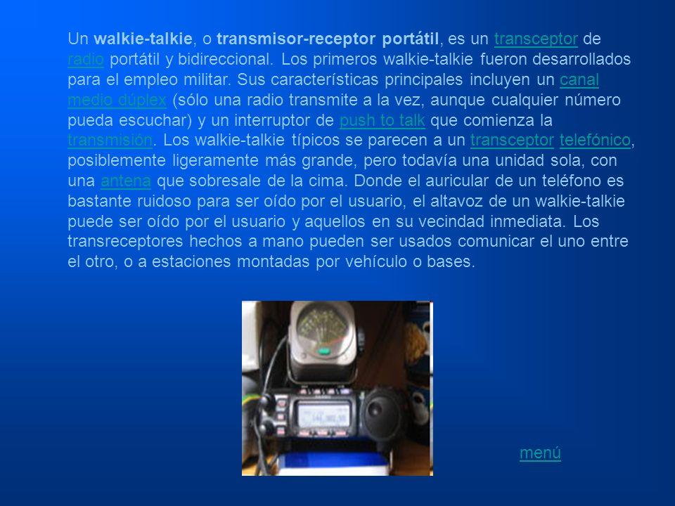 Un walkie-talkie, o transmisor-receptor portátil, es un transceptor de radio portátil y bidireccional. Los primeros walkie-talkie fueron desarrollados para el empleo militar. Sus características principales incluyen un canal medio dúplex (sólo una radio transmite a la vez, aunque cualquier número pueda escuchar) y un interruptor de push to talk que comienza la transmisión. Los walkie-talkie típicos se parecen a un transceptor telefónico, posiblemente ligeramente más grande, pero todavía una unidad sola, con una antena que sobresale de la cima. Donde el auricular de un teléfono es bastante ruidoso para ser oído por el usuario, el altavoz de un walkie-talkie puede ser oído por el usuario y aquellos en su vecindad inmediata. Los transreceptores hechos a mano pueden ser usados comunicar el uno entre el otro, o a estaciones montadas por vehículo o bases.