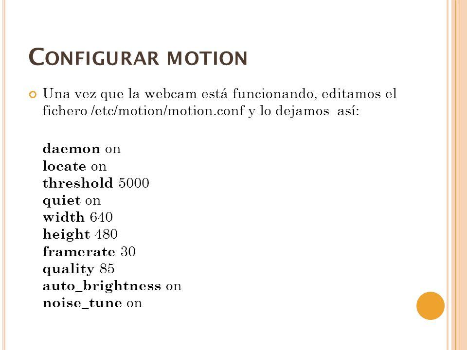Configurar motion Una vez que la webcam está funcionando, editamos el fichero /etc/motion/motion.conf y lo dejamos así: