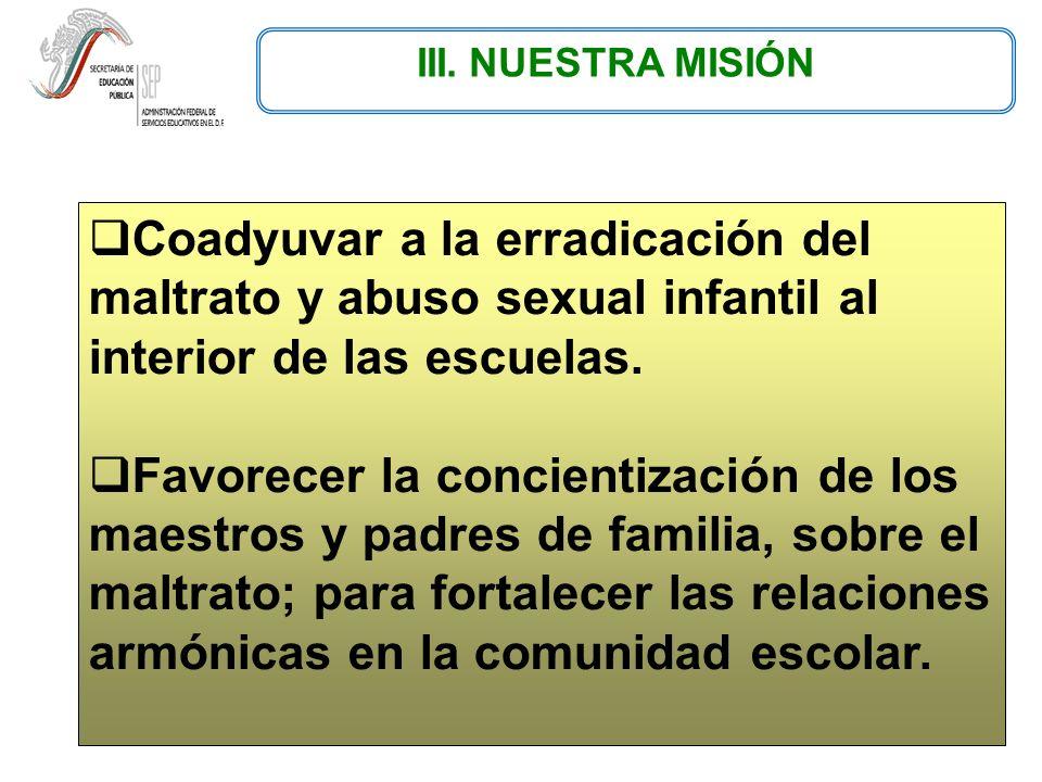 III. NUESTRA MISIÓN Coadyuvar a la erradicación del maltrato y abuso sexual infantil al interior de las escuelas.