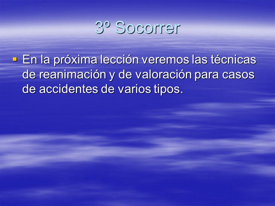 3º Socorrer En la próxima lección veremos las técnicas de reanimación y de valoración para casos de accidentes de varios tipos.