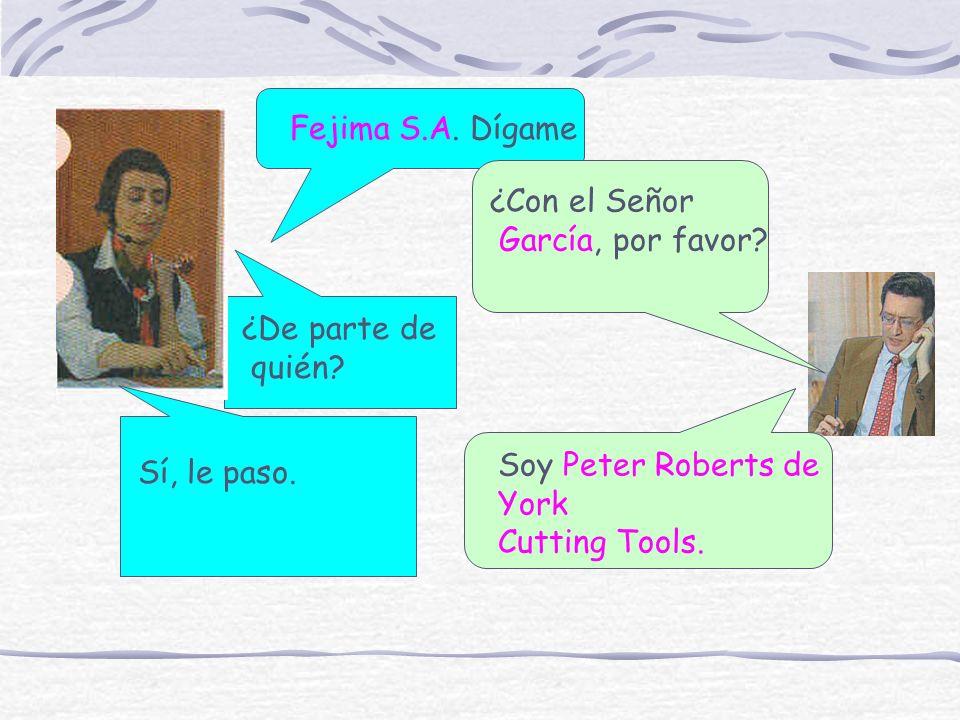 Fejima S.A. Dígame ¿Con el Señor. García, por favor ¿De parte de. quién Soy Peter Roberts de.