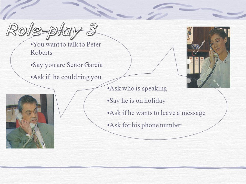Role-play 3 You want to talk to Peter Roberts Say you are Señor García