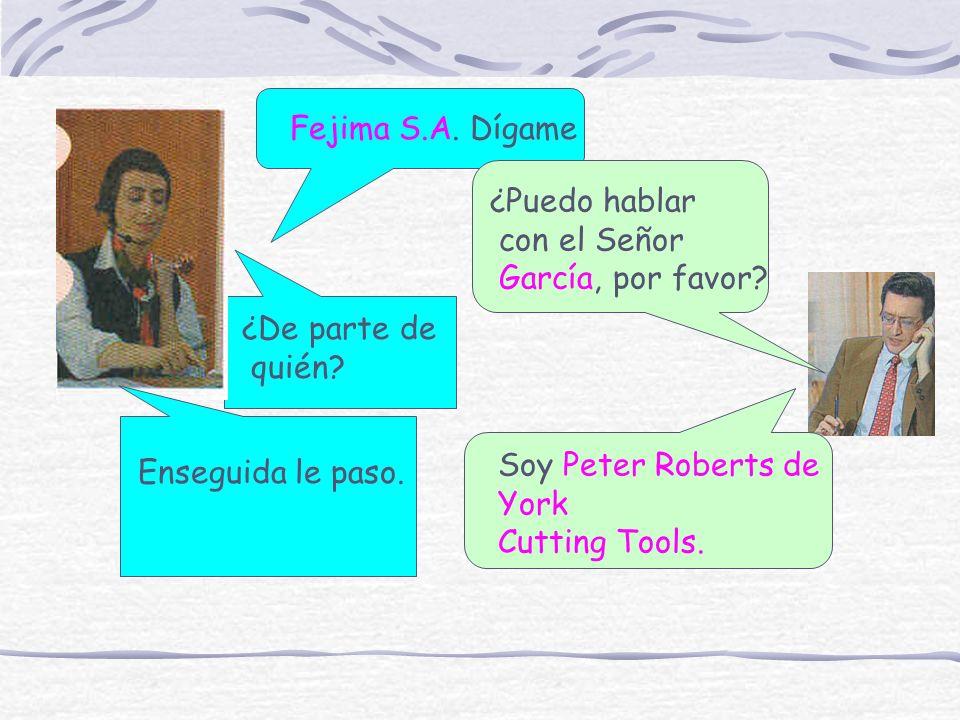 Fejima S.A. Dígame ¿Puedo hablar. con el Señor. García, por favor ¿De parte de. quién Soy Peter Roberts de.