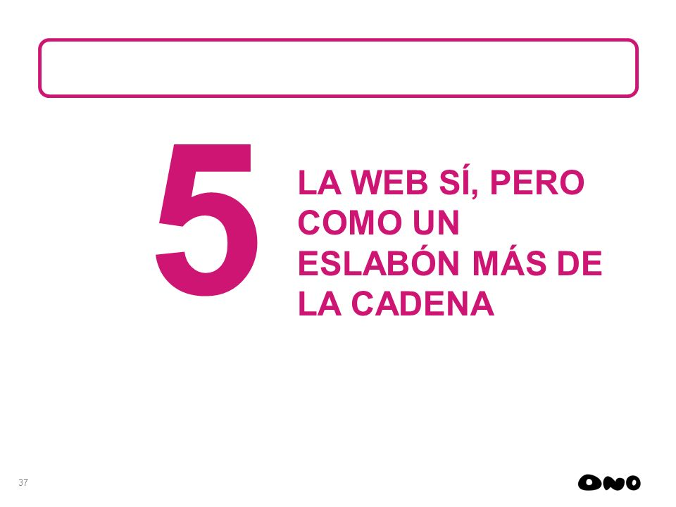 5 LA WEB SÍ, PERO COMO UN ESLABÓN MÁS DE LA CADENA