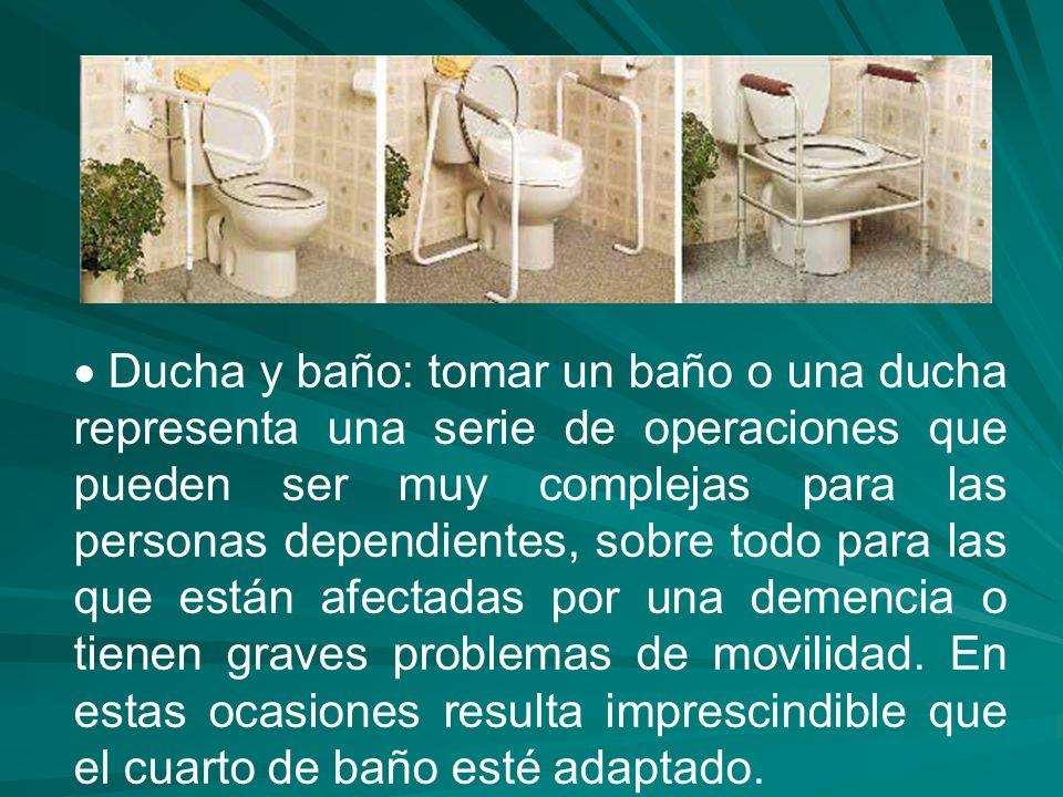  Ducha y baño: tomar un baño o una ducha representa una serie de operaciones que pueden ser muy complejas para las personas dependientes, sobre todo para las que están afectadas por una demencia o tienen graves problemas de movilidad.