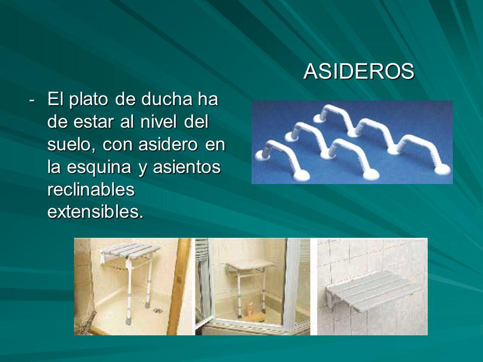 ASIDEROS El plato de ducha ha de estar al nivel del suelo, con asidero en la esquina y asientos reclinables extensibles.