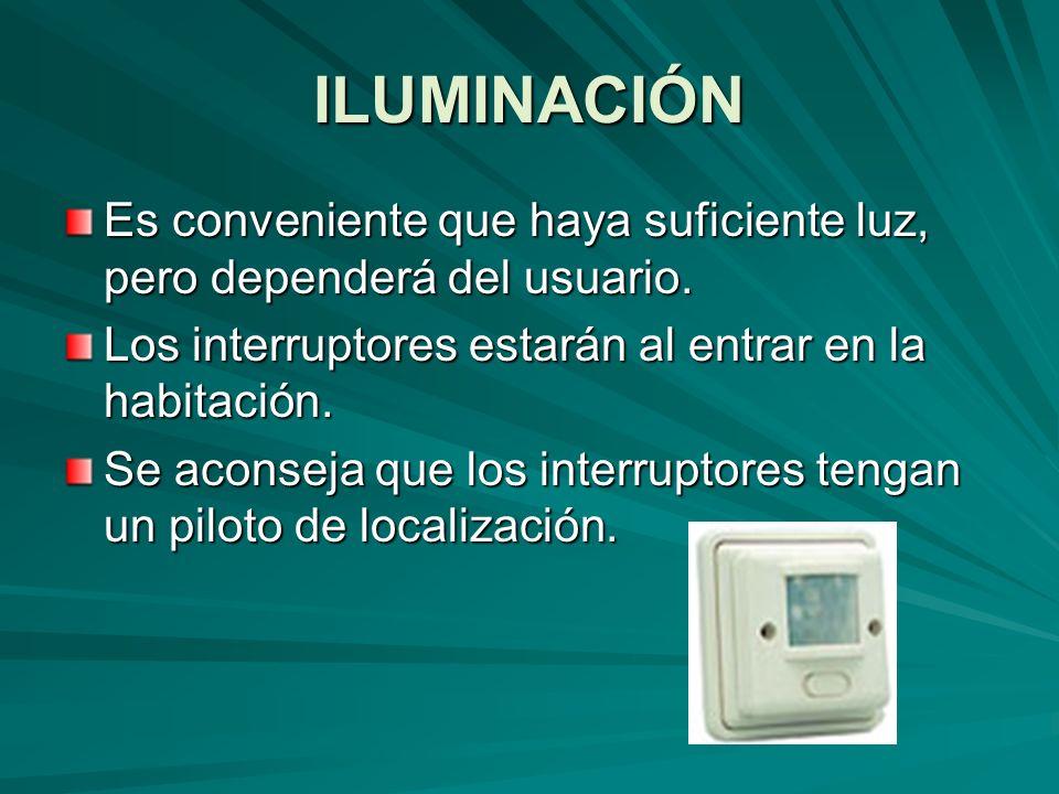 ILUMINACIÓN Es conveniente que haya suficiente luz, pero dependerá del usuario. Los interruptores estarán al entrar en la habitación.
