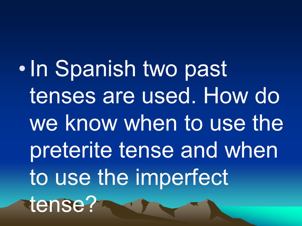 In Spanish two past tenses are used