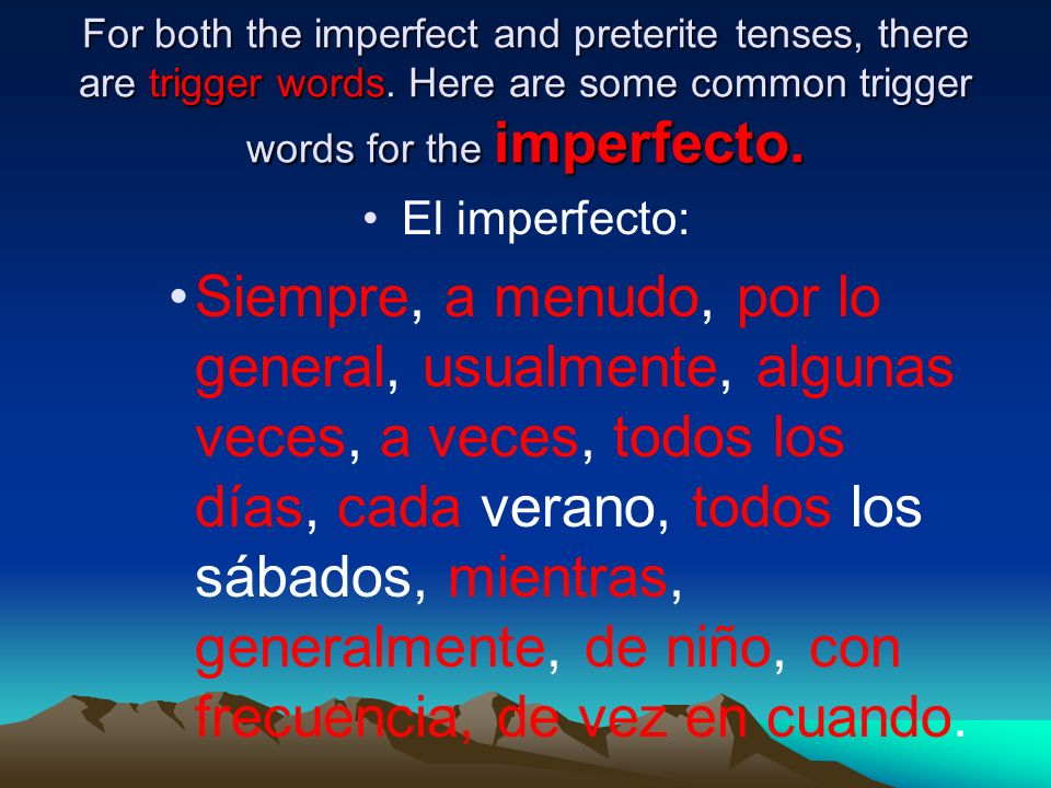 For both the imperfect and preterite tenses, there are trigger words