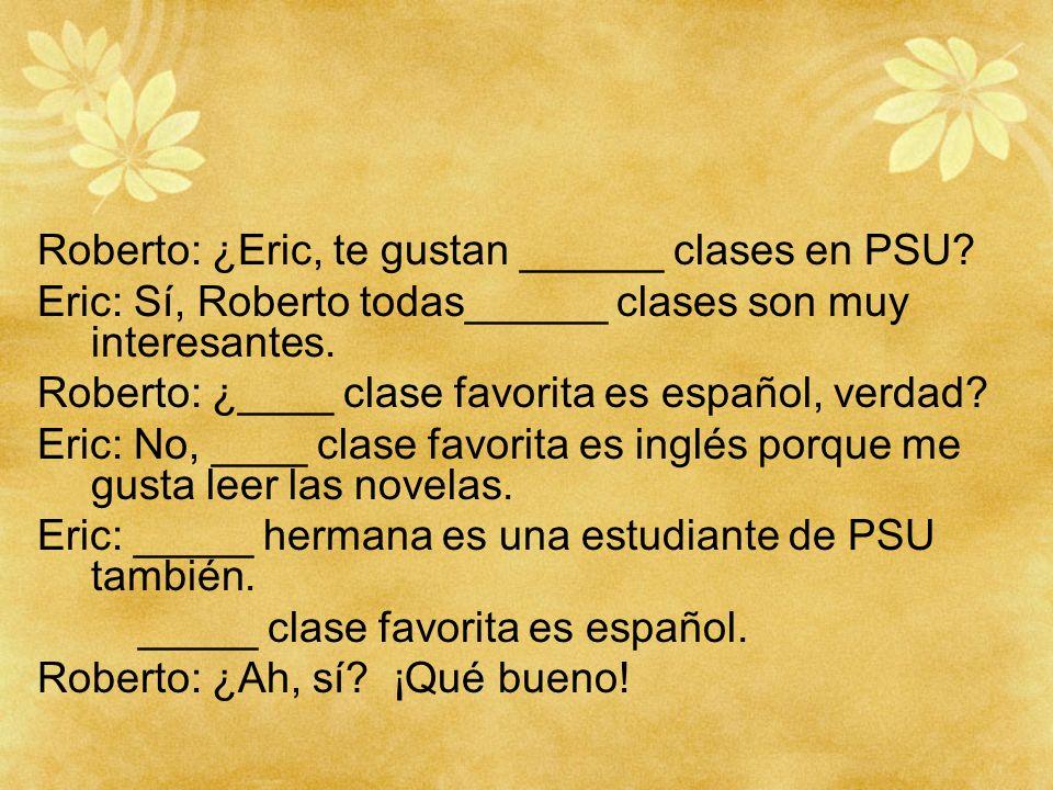 Roberto: ¿Eric, te gustan ______ clases en PSU