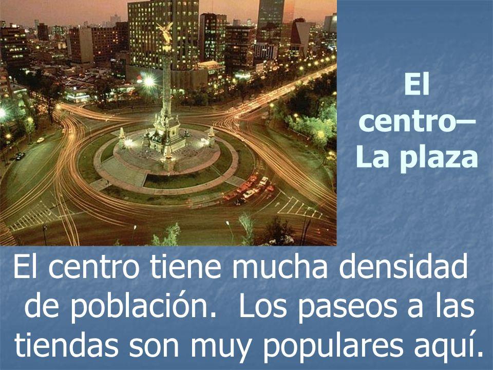 El centro–La plaza El centro tiene mucha densidad de población.