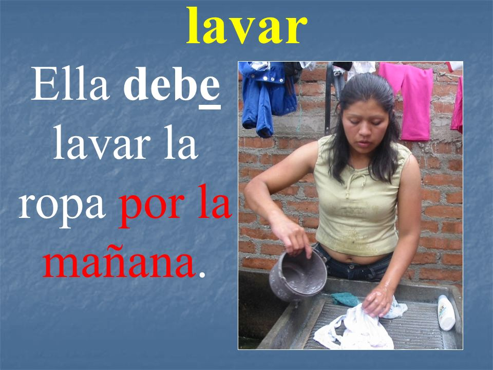 Ella debe lavar la ropa por la mañana.