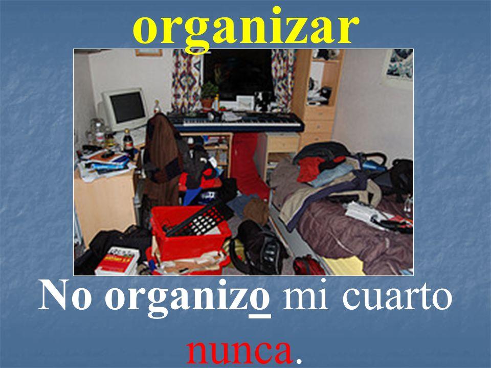 No organizo mi cuarto nunca.