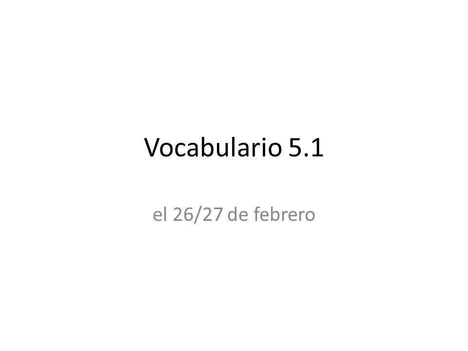 Vocabulario 5.1 el 26/27 de febrero