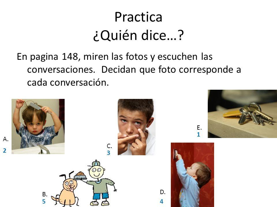 Practica ¿Quién dice… En pagina 148, miren las fotos y escuchen las conversaciones. Decidan que foto corresponde a cada conversación.