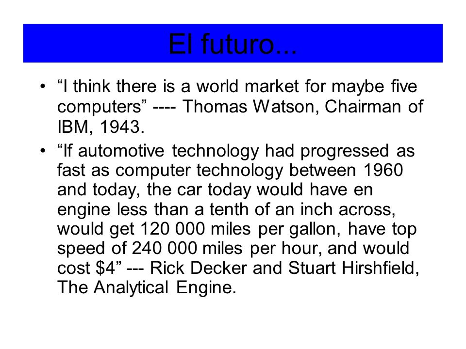 El futuro... I think there is a world market for maybe five computers ---- Thomas Watson, Chairman of IBM, 1943.