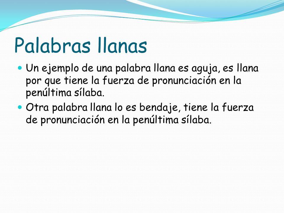 Palabras llanas Un ejemplo de una palabra llana es aguja, es llana por que tiene la fuerza de pronunciación en la penúltima sílaba.