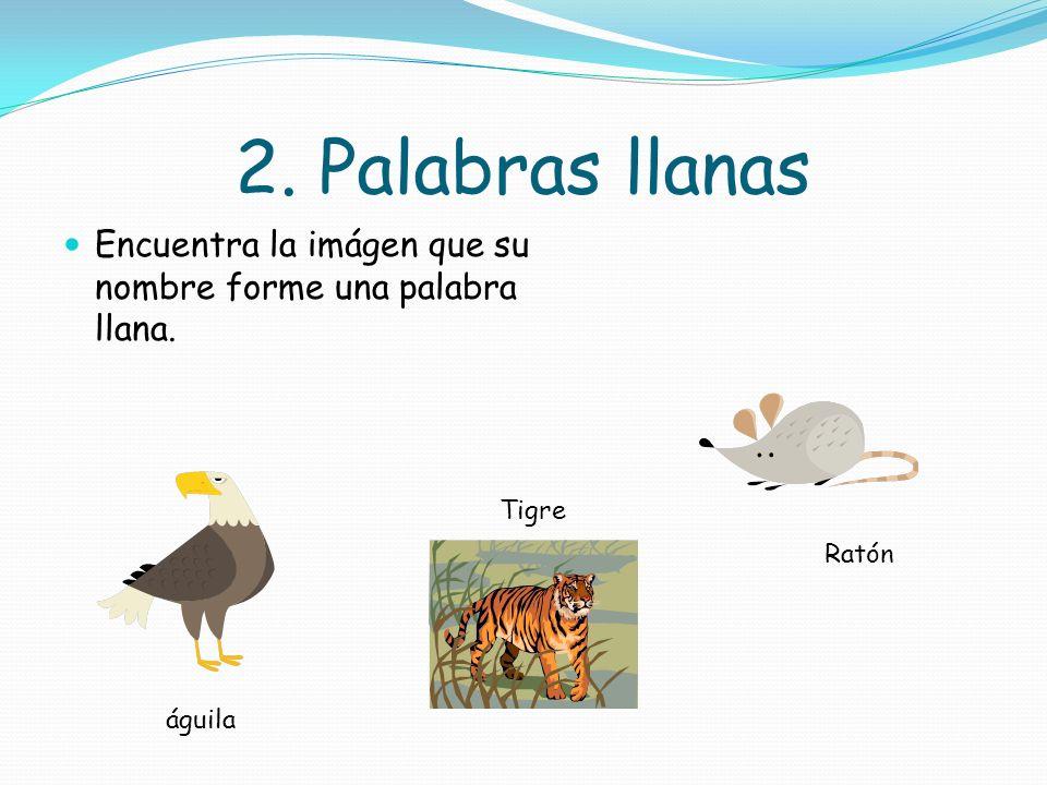 2. Palabras llanas Encuentra la imágen que su nombre forme una palabra llana. Tigre Ratón águila