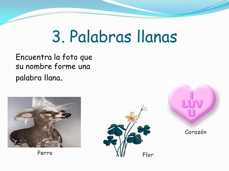 3. Palabras llanas Encuentra la foto que su nombre forme una palabra llana. Corazón Perro Flor