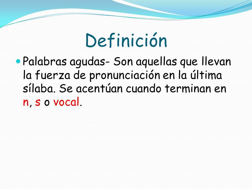 Definición Palabras agudas- Son aquellas que llevan la fuerza de pronunciación en la última sílaba.