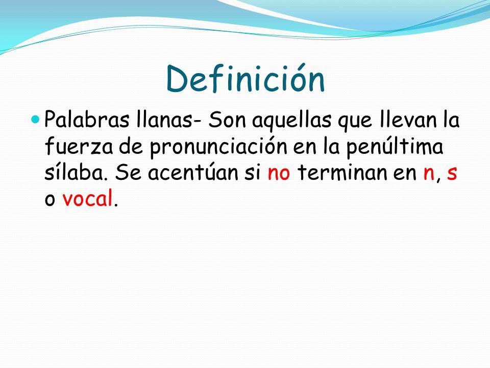 Definición Palabras llanas- Son aquellas que llevan la fuerza de pronunciación en la penúltima sílaba.