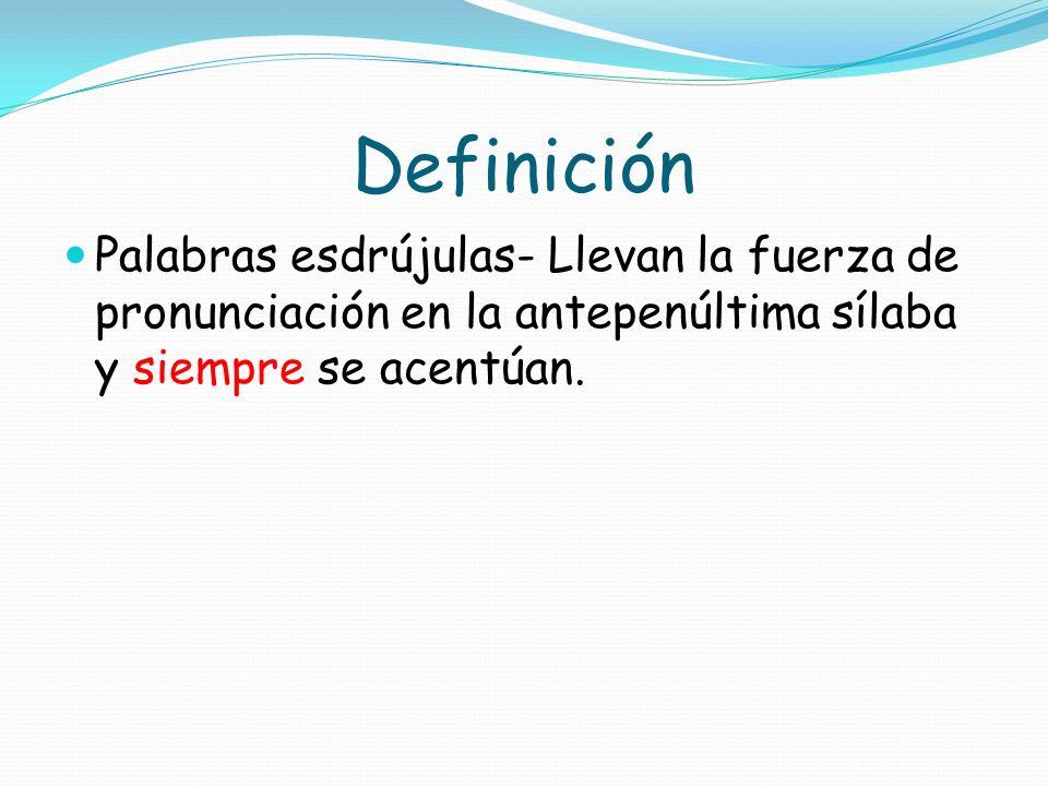 Definición Palabras esdrújulas- Llevan la fuerza de pronunciación en la antepenúltima sílaba y siempre se acentúan.