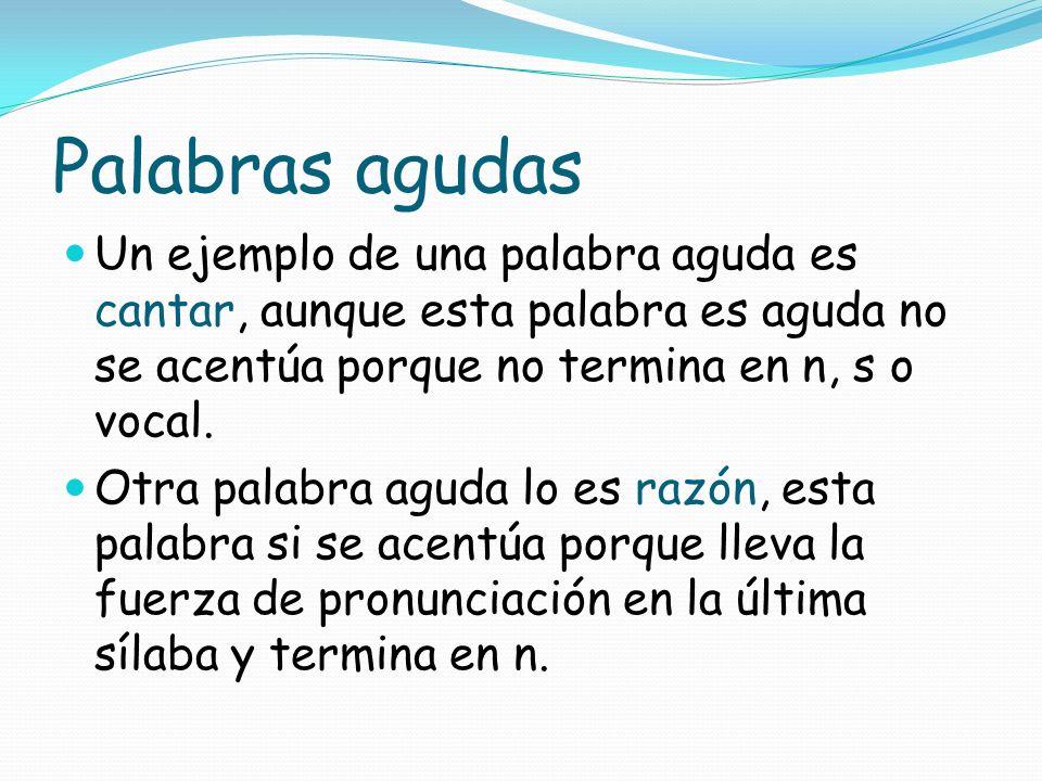 Palabras agudas Un ejemplo de una palabra aguda es cantar, aunque esta palabra es aguda no se acentúa porque no termina en n, s o vocal.