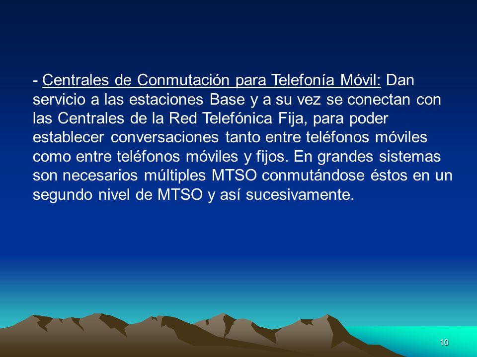 - Centrales de Conmutación para Telefonía Móvil: Dan servicio a las estaciones Base y a su vez se conectan con las Centrales de la Red Telefónica Fija, para poder establecer conversaciones tanto entre teléfonos móviles como entre teléfonos móviles y fijos.