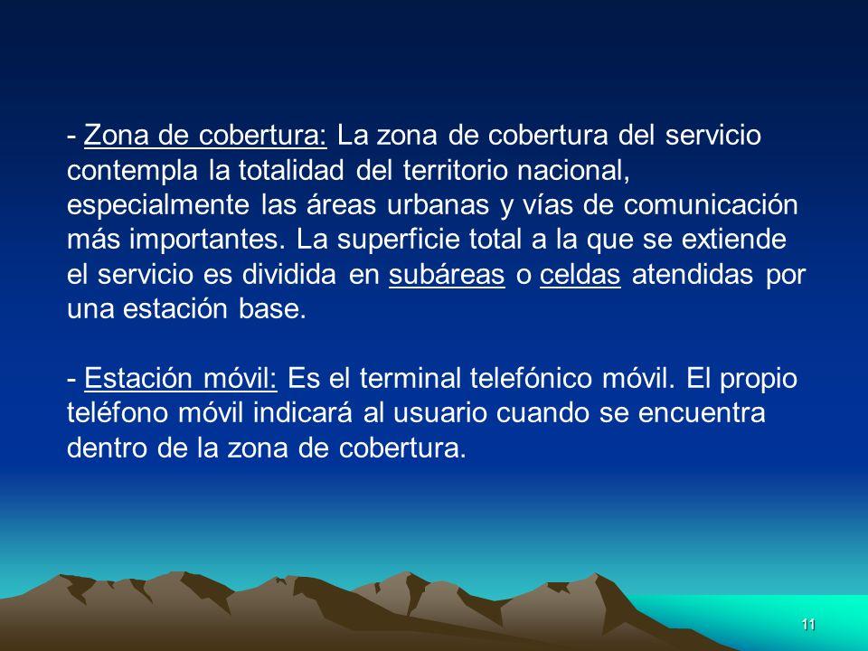 - Zona de cobertura: La zona de cobertura del servicio contempla la totalidad del territorio nacional, especialmente las áreas urbanas y vías de comunicación más importantes. La superficie total a la que se extiende el servicio es dividida en subáreas o celdas atendidas por una estación base.