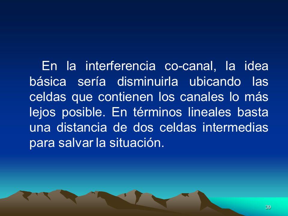 En la interferencia co-canal, la idea básica sería disminuirla ubicando las celdas que contienen los canales lo más lejos posible.