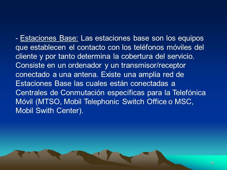 - Estaciones Base: Las estaciones base son los equipos que establecen el contacto con los teléfonos móviles del cliente y por tanto determina la cobertura del servicio.