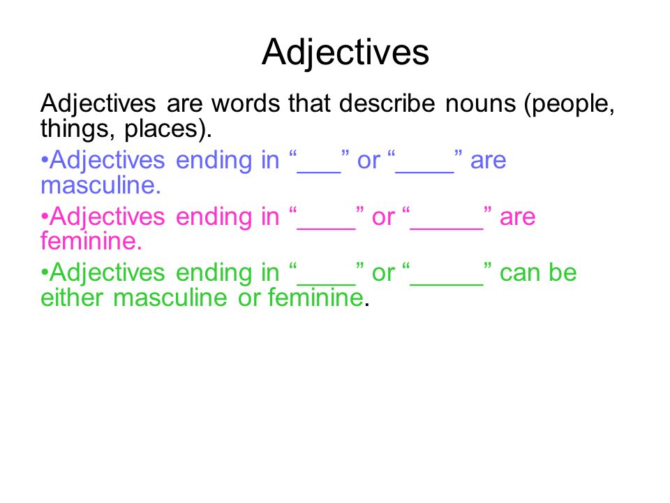 Adjectives Adjectives are words that describe nouns (people, things, places). Adjectives ending in ___ or ____ are masculine.