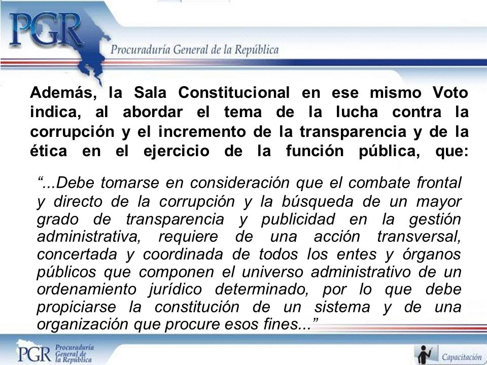 Además, la Sala Constitucional en ese mismo Voto indica, al abordar el tema de la lucha contra la corrupción y el incremento de la transparencia y de la ética en el ejercicio de la función pública, que: